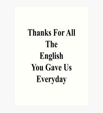 Thanks For All The English You Gave Us Everyday  Art Print