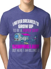 Cute I Never Dreamed I'd Grow Up To Be A Super Sexy Camping Lady Tri-blend T-Shirt
