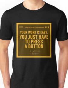 What NOT to Say to a Photographer - your work is easy Unisex T-Shirt