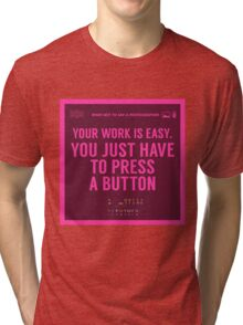 What NOT to Say to a Photographer - your work is easy Tri-blend T-Shirt