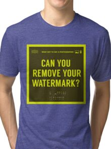 What NOT to Say to a Photographer -can you remove your watermark  Tri-blend T-Shirt