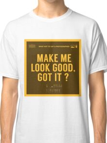 What NOT to Say to a Photographer - make me look good got it? Classic T-Shirt