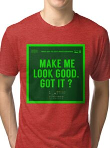 What NOT to Say to a Photographer - make me look good got it? Tri-blend T-Shirt