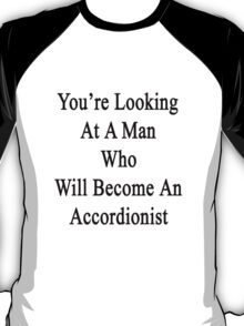 You're Looking At A Man Who Will Become An Accordionist  T-Shirt