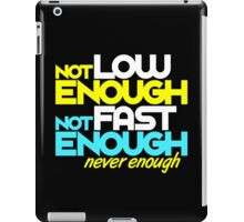 Not low enough, Not fast enough, Never enough (5) iPad Case/Skin