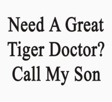 Need A Great Tiger Doctor? Call My Son  by supernova23