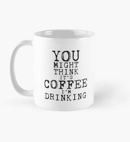 YOU MIGHT THINK ITS COFFEE IM DRINKING Mug