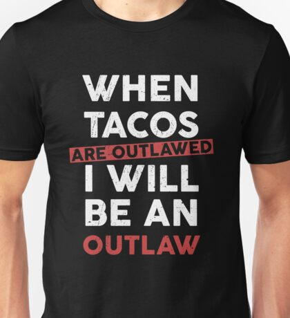 When Tacos are outlawed I will be an outlaw Unisex T-Shirt