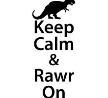 Keep Calm And Rawr On by kwg2200