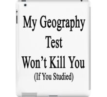 My Geography Test Won't Kill You If You Studied  iPad Case/Skin