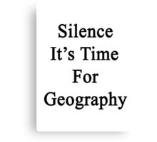 Silence It's Time For Geography  Canvas Print