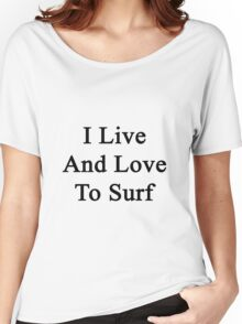 I Live And Love To Surf  Women's Relaxed Fit T-Shirt