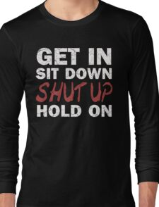 Get In Sit Down Shut Up Hold On Long Sleeve T-Shirt