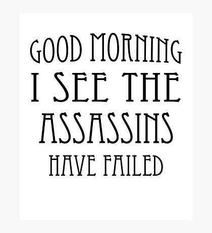 Good Morning, I See the Assassins Have Failed Photographic Print