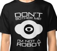Don't bother me I am not a Robot T-Shirt Classic T-Shirt