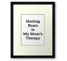 Healing Bears Is My Mom's Therapy  Framed Print