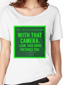 What NOT to Say to a Photographer  - with that camera. i can take good pictures too  Women's Relaxed Fit T-Shirt