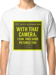 What NOT to Say to a Photographer  - with that camera. i can take good pictures too  Classic T-Shirt