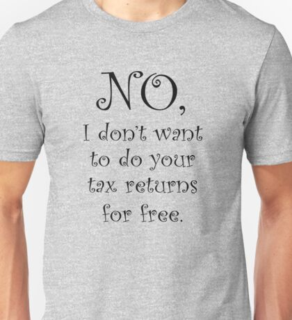 No I dont want to do your tax returns for free Unisex T-Shirt