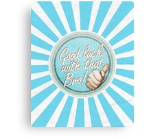 Good luck with that Bro! Canvas Print