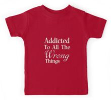 Addicted To All The Wrong Things Kids Tee