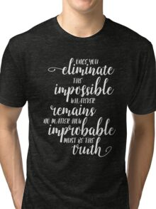 Once You Eliminate The Impossible, Whatever Remains, No Matter How Improbable, Must Be The Truth Tri-blend T-Shirt