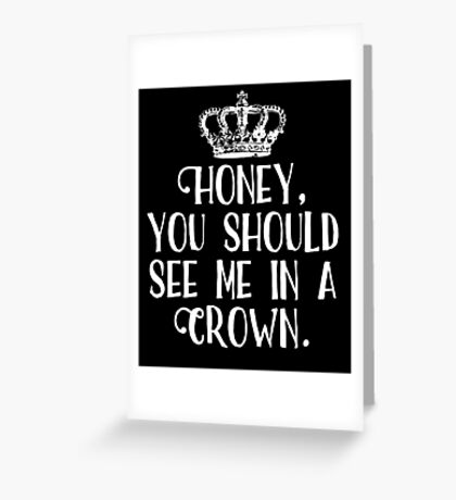 Honey, You Should See Me In A Crown Greeting Card