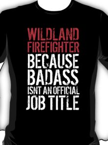 Funny 'Wildland Firefighter because Badass isn't an official job title' t-shirt T-Shirt