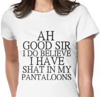 AH GOOD SIR I DO BELIEVE I HAVE SHAT IN MY PANTALOONS Womens Fitted T-Shirt
