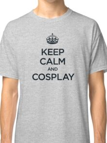 Keep Calm and Cosplay Classic T-Shirt