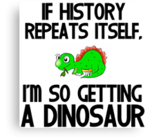 IF HISTORY REPEATS ITSELF,I'M SO GETTING A DINOSAUR Canvas Print