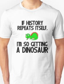 IF HISTORY REPEATS ITSELF,I'M SO GETTING A DINOSAUR Unisex T-Shirt