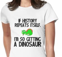 IF HISTORY REPEATS ITSELF,I'M SO GETTING A DINOSAUR Womens Fitted T-Shirt