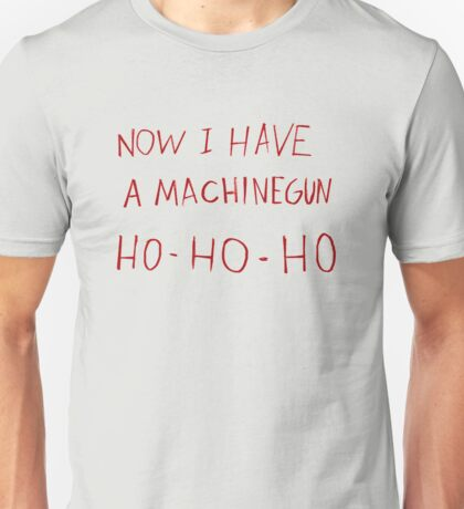 Now i have a machinegun ho-ho-ho Unisex T-Shirt