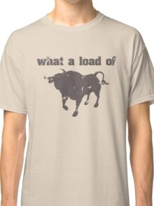 What A Load Of Bull Classic T-Shirt