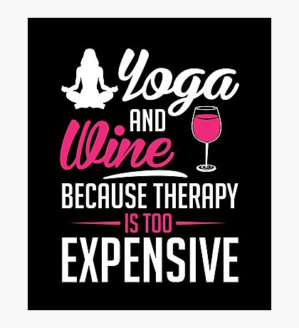 Yoga And Wine, Because Therapy Is Too Expensive Photographic Print