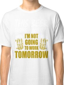 This Beer Tastes Lot Like Im Not Going To Work Tomorrow T shirt Classic T-Shirt