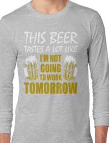 This Beer Tastes Lot Like Im Not Going To Work Tomorrow T shirt Long Sleeve T-Shirt