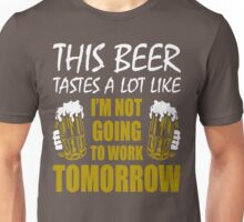 This Beer Tastes Lot Like Im Not Going To Work Tomorrow T shirt Unisex T-Shirt