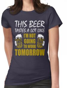 This Beer Tastes Lot Like Im Not Going To Work Tomorrow T shirt Womens Fitted T-Shirt