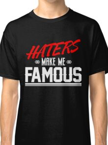 Haters make me famous Classic T-Shirt