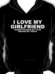 I LOVE MY GIRLFRIEND Almost As Much As I Love Driving My Truck T-Shirt