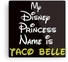 MY PRINCESS NAME IS TACO BELLE Metal Print