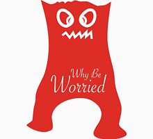 Why Be Worried? Unisex T-Shirt