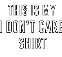 I Don't Care Shirt  by t0r14
