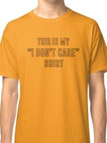 I Don't Care Shirt  Classic T-Shirt