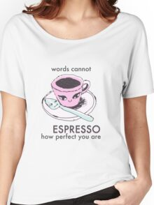 Words Cannot Espresso How Perfect You Are Women's Relaxed Fit T-Shirt