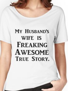MY HUSBAND'S WIFE IS FREAKING AWESOME TRUE STORY Women's Relaxed Fit T-Shirt