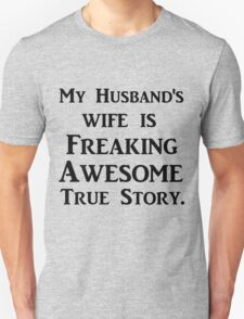 MY HUSBAND'S WIFE IS FREAKING AWESOME TRUE STORY Unisex T-Shirt