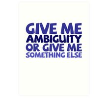 Give me ambiguity or give me something else. Art Print